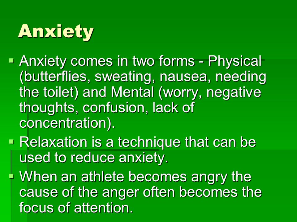 Anxiety Anxiety comes in two forms - Physical (butterflies, sweating, nausea, needing the toilet) and Mental (worry, negative thoughts, confusion, lack of concentration).