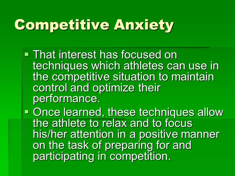 Competitive Anxiety That interest has focused on techniques which athletes can use in the competitive situation to maintain control and optimize their performance.