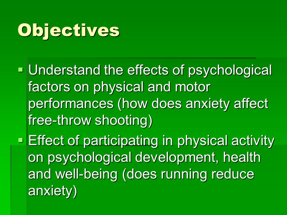 Objectives Understand the effects of psychological factors on physical and motor performances (how does anxiety affect free-throw shooting) Understand the effects of psychological factors on physical and motor performances (how does anxiety affect free-throw shooting) Effect of participating in physical activity on psychological development, health and well-being (does running reduce anxiety) Effect of participating in physical activity on psychological development, health and well-being (does running reduce anxiety)