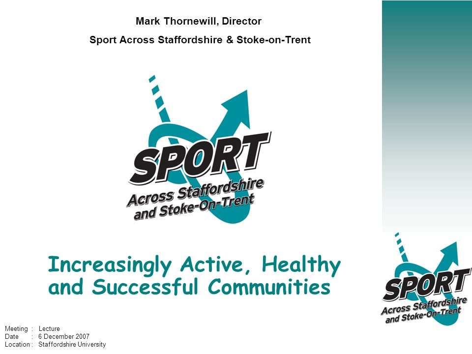 Increasingly Active, Healthy and Successful Communities Mark Thornewill, Director Sport Across Staffordshire & Stoke-on-Trent Meeting : Lecture Date : 6 December 2007 Location : Staffordshire University