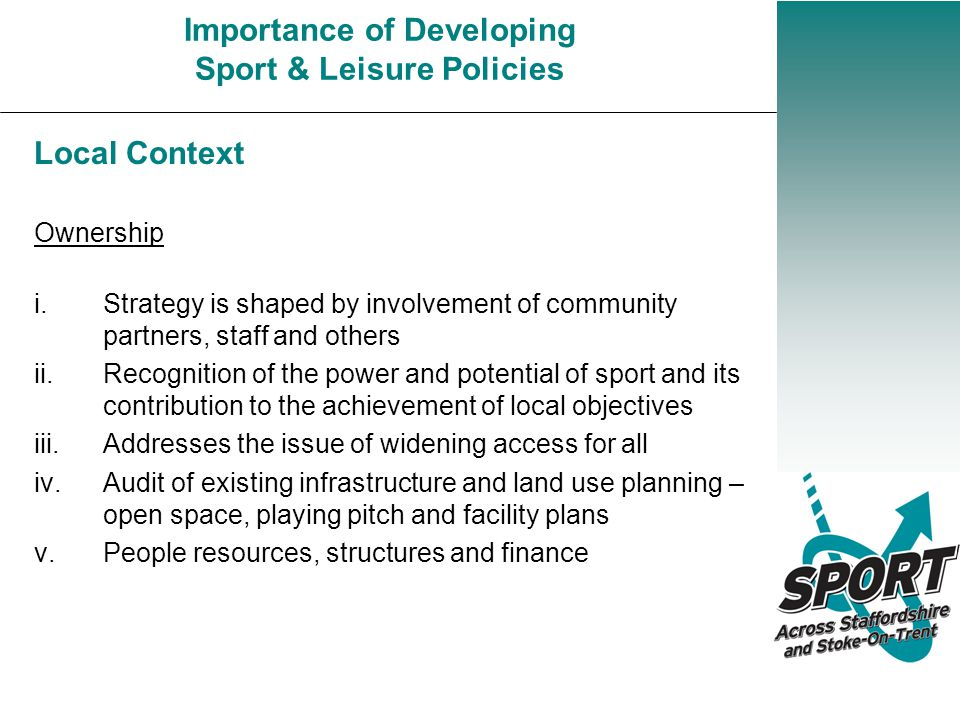 Importance of Developing Sport & Leisure Policies Local Context Ownership i.Strategy is shaped by involvement of community partners, staff and others