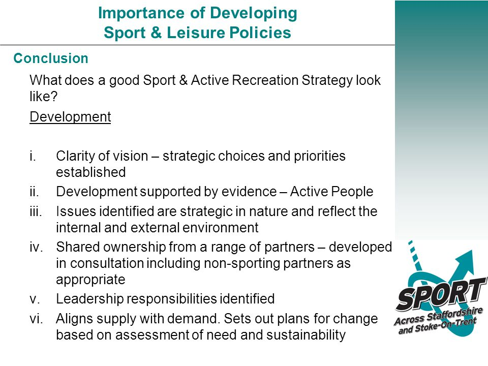 Conclusion Importance of Developing Sport & Leisure Policies Development i.Clarity of vision – strategic choices and priorities established ii.Development supported by evidence – Active People iii.Issues identified are strategic in nature and reflect the internal and external environment iv.Shared ownership from a range of partners – developed in consultation including non-sporting partners as appropriate v.Leadership responsibilities identified vi.Aligns supply with demand.