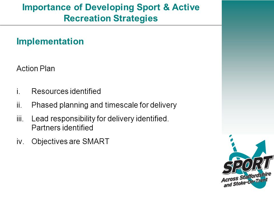 Importance of Developing Sport & Active Recreation Strategies Implementation Action Plan i.Resources identified ii.Phased planning and timescale for delivery iii.Lead responsibility for delivery identified.