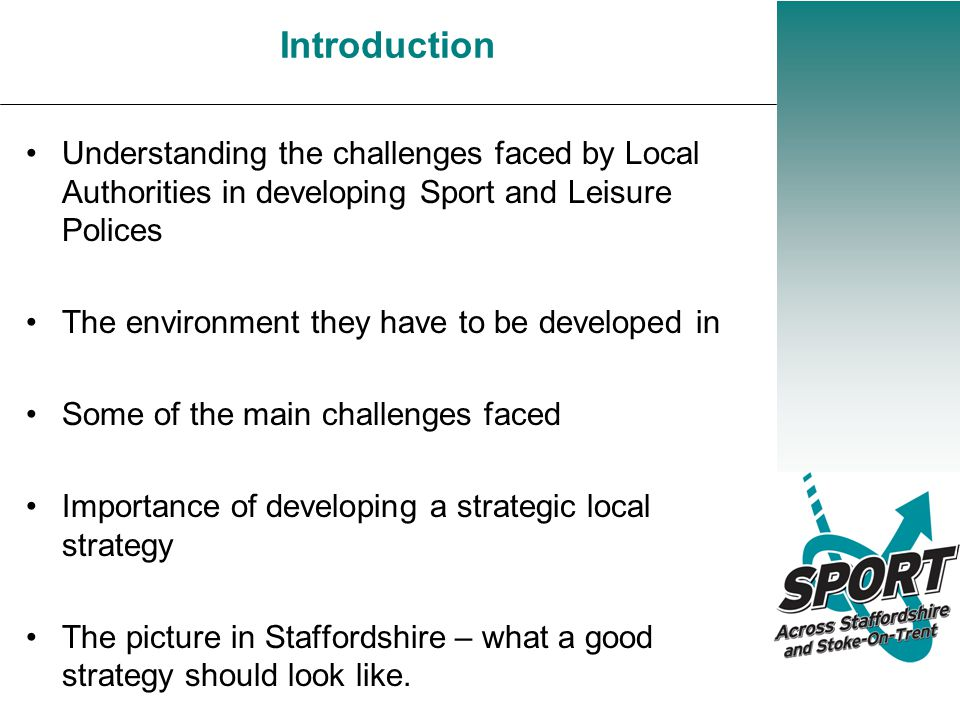 Introduction Understanding the challenges faced by Local Authorities in developing Sport and Leisure Polices The environment they have to be developed in Some of the main challenges faced Importance of developing a strategic local strategy The picture in Staffordshire – what a good strategy should look like.