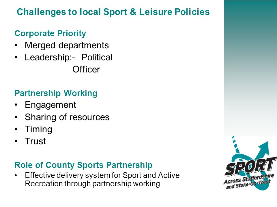 Corporate Priority Merged departments Leadership:- Political Officer Partnership Working Engagement Sharing of resources Timing Trust Role of County Sports Partnership Effective delivery system for Sport and Active Recreation through partnership working Challenges to local Sport & Leisure Policies