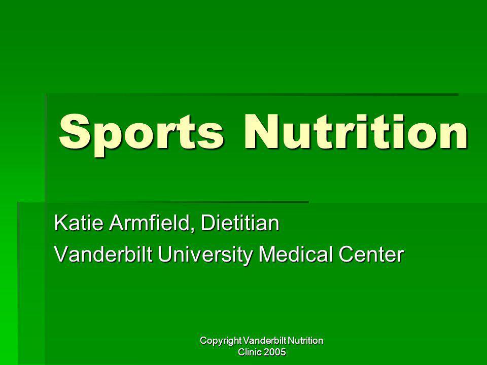 Copyright Vanderbilt Nutrition Clinic 2005 Sports Nutrition Katie Armfield, Dietitian Vanderbilt University Medical Center