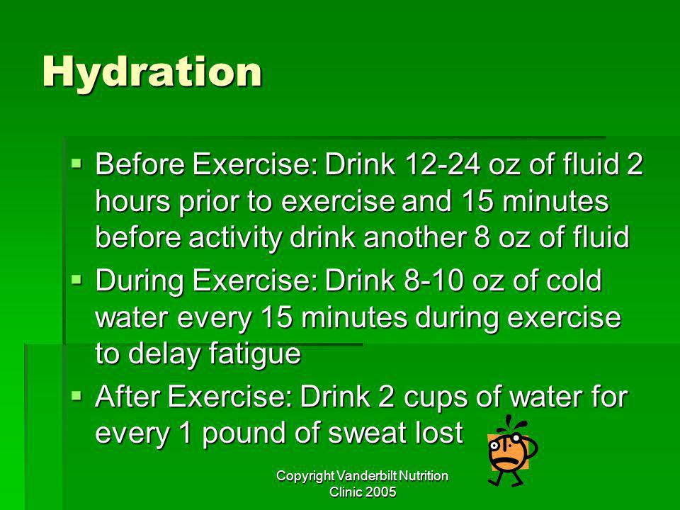 Copyright Vanderbilt Nutrition Clinic 2005 Hydration Before Exercise: Drink oz of fluid 2 hours prior to exercise and 15 minutes before activity drink another 8 oz of fluid Before Exercise: Drink oz of fluid 2 hours prior to exercise and 15 minutes before activity drink another 8 oz of fluid During Exercise: Drink 8-10 oz of cold water every 15 minutes during exercise to delay fatigue During Exercise: Drink 8-10 oz of cold water every 15 minutes during exercise to delay fatigue After Exercise: Drink 2 cups of water for every 1 pound of sweat lost After Exercise: Drink 2 cups of water for every 1 pound of sweat lost