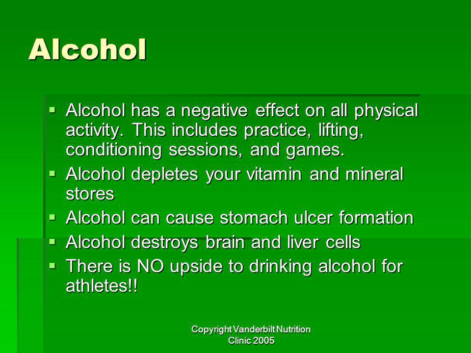 Copyright Vanderbilt Nutrition Clinic 2005 Alcohol Alcohol has a negative effect on all physical activity.