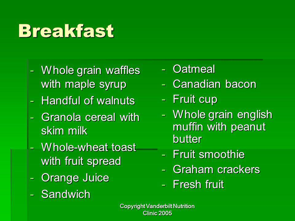 Copyright Vanderbilt Nutrition Clinic 2005 Breakfast -Whole grain waffles with maple syrup -Handful of walnuts -Granola cereal with skim milk -Whole-wheat toast with fruit spread -Orange Juice -Sandwich -Oatmeal -Canadian bacon -Fruit cup -Whole grain english muffin with peanut butter -Fruit smoothie -Graham crackers -Fresh fruit