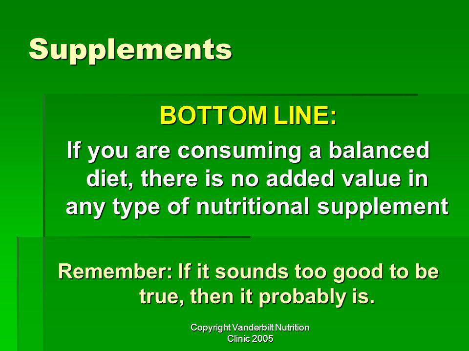 Copyright Vanderbilt Nutrition Clinic 2005 Supplements BOTTOM LINE: If you are consuming a balanced diet, there is no added value in any type of nutritional supplement Remember: If it sounds too good to be true, then it probably is.