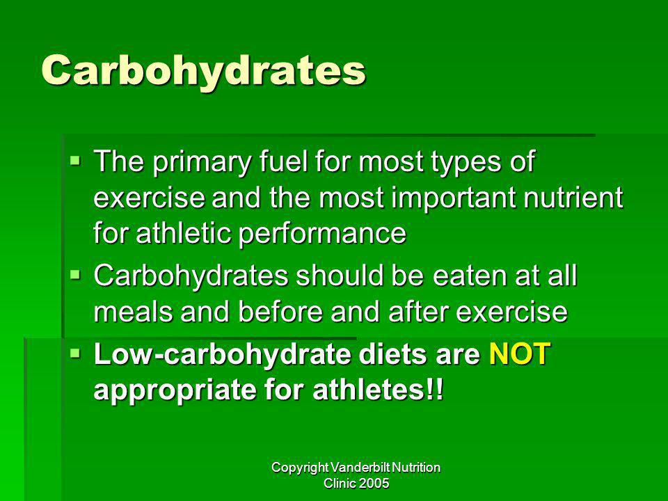 Copyright Vanderbilt Nutrition Clinic 2005 Carbohydrates The primary fuel for most types of exercise and the most important nutrient for athletic performance The primary fuel for most types of exercise and the most important nutrient for athletic performance Carbohydrates should be eaten at all meals and before and after exercise Carbohydrates should be eaten at all meals and before and after exercise Low-carbohydrate diets are NOT appropriate for athletes!.