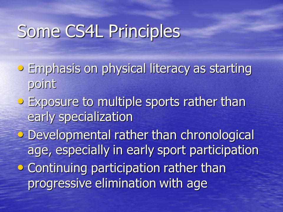 Some CS4L Principles Emphasis on physical literacy as starting point Emphasis on physical literacy as starting point Exposure to multiple sports rather than early specialization Exposure to multiple sports rather than early specialization Developmental rather than chronological age, especially in early sport participation Developmental rather than chronological age, especially in early sport participation Continuing participation rather than progressive elimination with age Continuing participation rather than progressive elimination with age