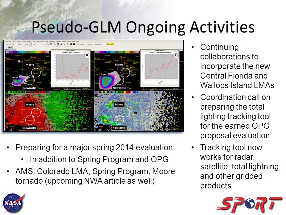 Pseudo-GLM Ongoing Activities Continuing collaborations to incorporate the new Central Florida and Wallops Island LMAs Coordination call on preparing the total lighting tracking tool for the earned OPG proposal evaluation Tracking tool now works for radar, satellite, total lightning, and other gridded products Preparing for a major spring 2014 evaluation In addition to Spring Program and OPG AMS: Colorado LMA, Spring Program, Moore tornado (upcoming NWA article as well)