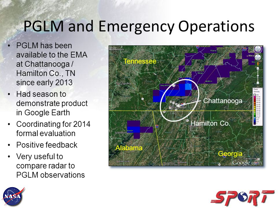 PGLM and Emergency Operations PGLM has been available to the EMA at Chattanooga / Hamilton Co., TN since early 2013 Had season to demonstrate product in Google Earth Coordinating for 2014 formal evaluation Positive feedback Very useful to compare radar to PGLM observations Tennessee Georgia Alabama Hamilton Co.