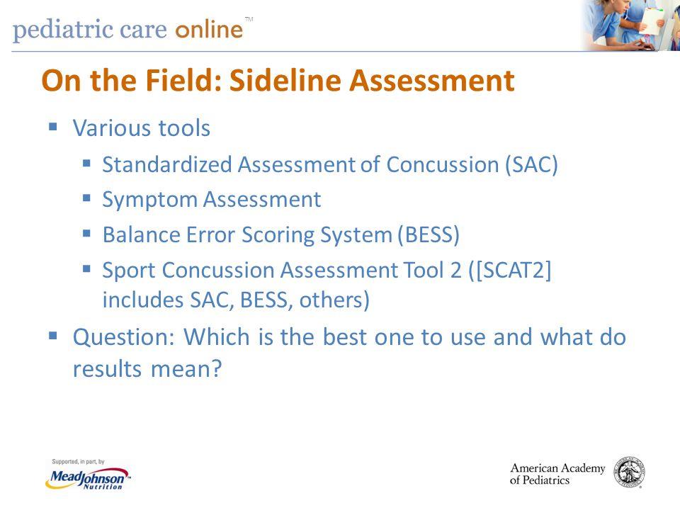TM On the Field: Sideline Assessment Various tools Standardized Assessment of Concussion (SAC) Symptom Assessment Balance Error Scoring System (BESS)