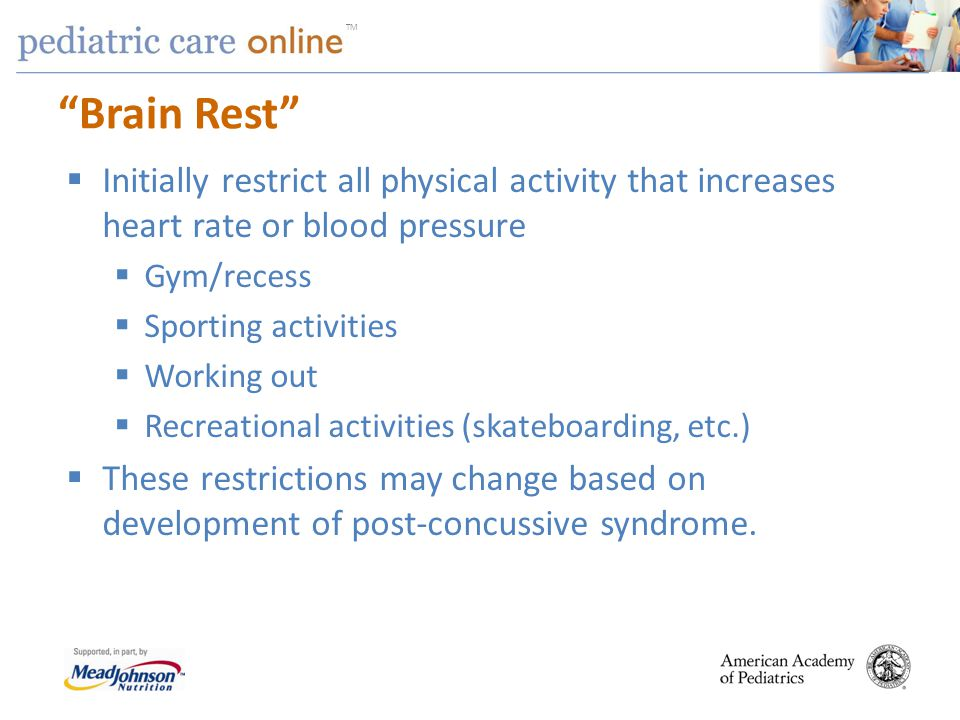 TM Brain Rest Initially restrict all physical activity that increases heart rate or blood pressure Gym/recess Sporting activities Working out Recreati