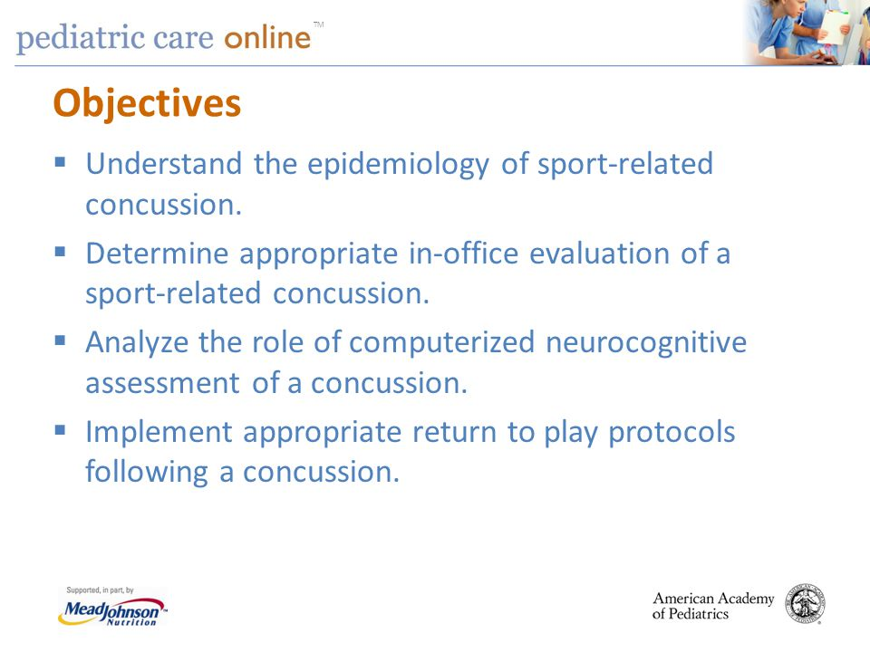 TM Returning to Play No return to play in an acute concussion until Asymptomatic at rest Asymptomatic with exertion Have completed full return to activity progression Cognitively back to baseline at school If concussion is suspected Pull from practice/game No return to play same day Medical evaluation and clearance before return State law in 41 states