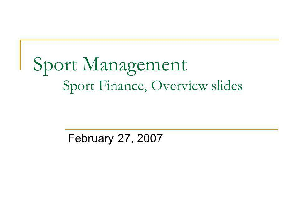 Sport Management Sport Finance, Overview slides February 27, 2007