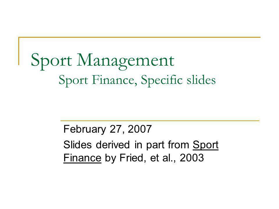 Sport Management Sport Finance, Specific slides February 27, 2007 Slides derived in part from Sport Finance by Fried, et al., 2003