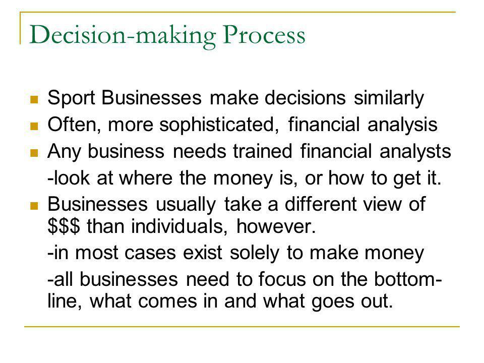 Decision-making Process Sport Businesses make decisions similarly Often, more sophisticated, financial analysis Any business needs trained financial a