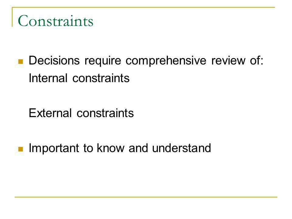 Constraints Decisions require comprehensive review of: Internal constraints External constraints Important to know and understand