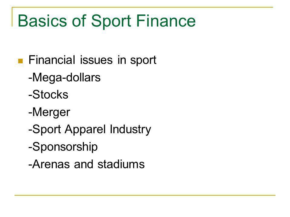 Basics of Sport Finance Financial issues in sport -Mega-dollars -Stocks -Merger -Sport Apparel Industry -Sponsorship -Arenas and stadiums