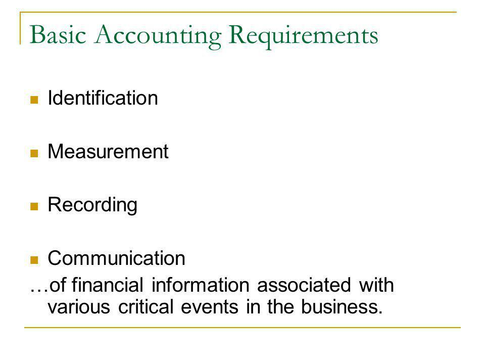 Basic Accounting Requirements Identification Measurement Recording Communication …of financial information associated with various critical events in