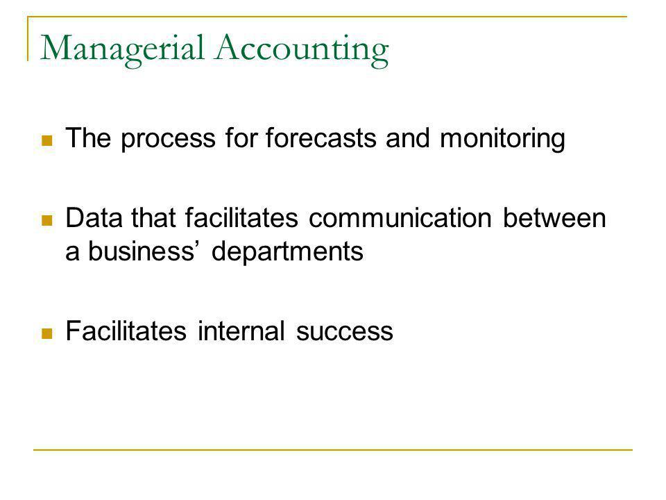 Managerial Accounting The process for forecasts and monitoring Data that facilitates communication between a business departments Facilitates internal