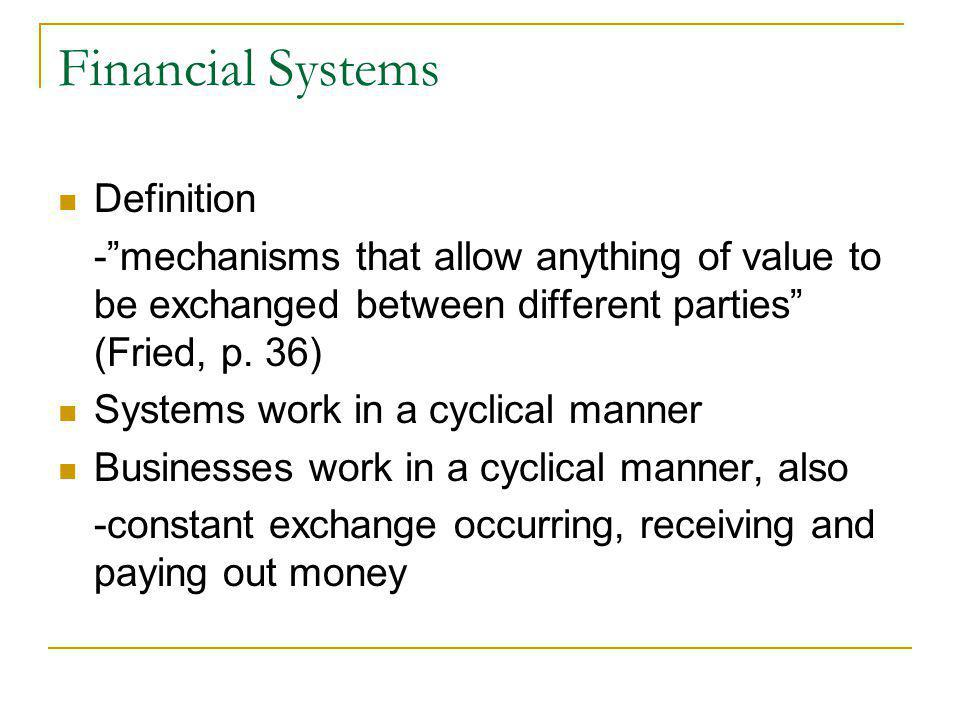 Financial Systems Definition -mechanisms that allow anything of value to be exchanged between different parties (Fried, p. 36) Systems work in a cycli