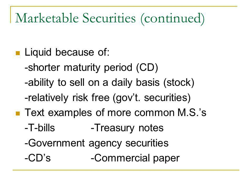 Marketable Securities (continued) Liquid because of: -shorter maturity period (CD) -ability to sell on a daily basis (stock) -relatively risk free (go