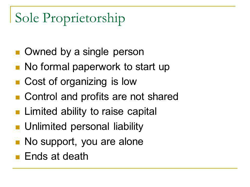 Sole Proprietorship Owned by a single person No formal paperwork to start up Cost of organizing is low Control and profits are not shared Limited abil