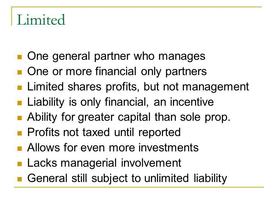 Limited One general partner who manages One or more financial only partners Limited shares profits, but not management Liability is only financial, an