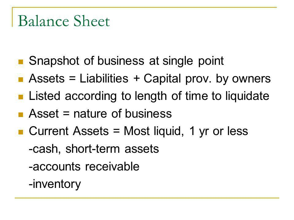 Balance Sheet Snapshot of business at single point Assets = Liabilities + Capital prov. by owners Listed according to length of time to liquidate Asse