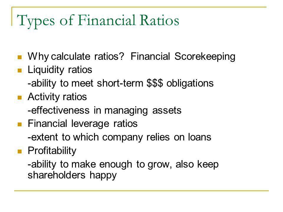 Types of Financial Ratios Why calculate ratios? Financial Scorekeeping Liquidity ratios -ability to meet short-term $$$ obligations Activity ratios -e