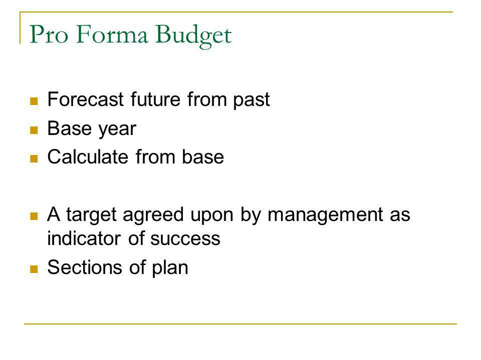 Pro Forma Budget Forecast future from past Base year Calculate from base A target agreed upon by management as indicator of success Sections of plan