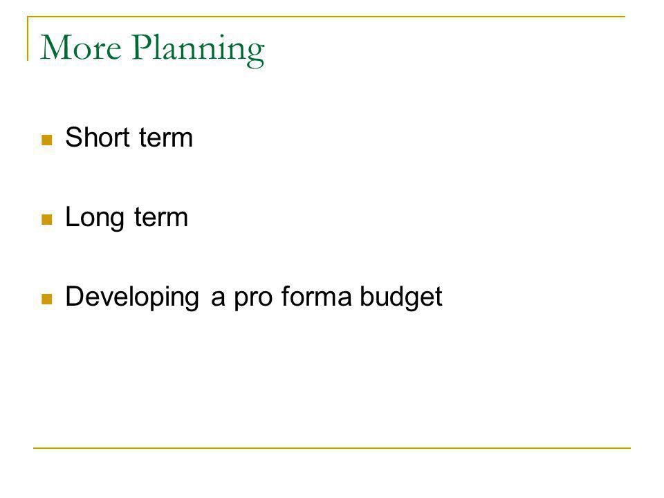More Planning Short term Long term Developing a pro forma budget