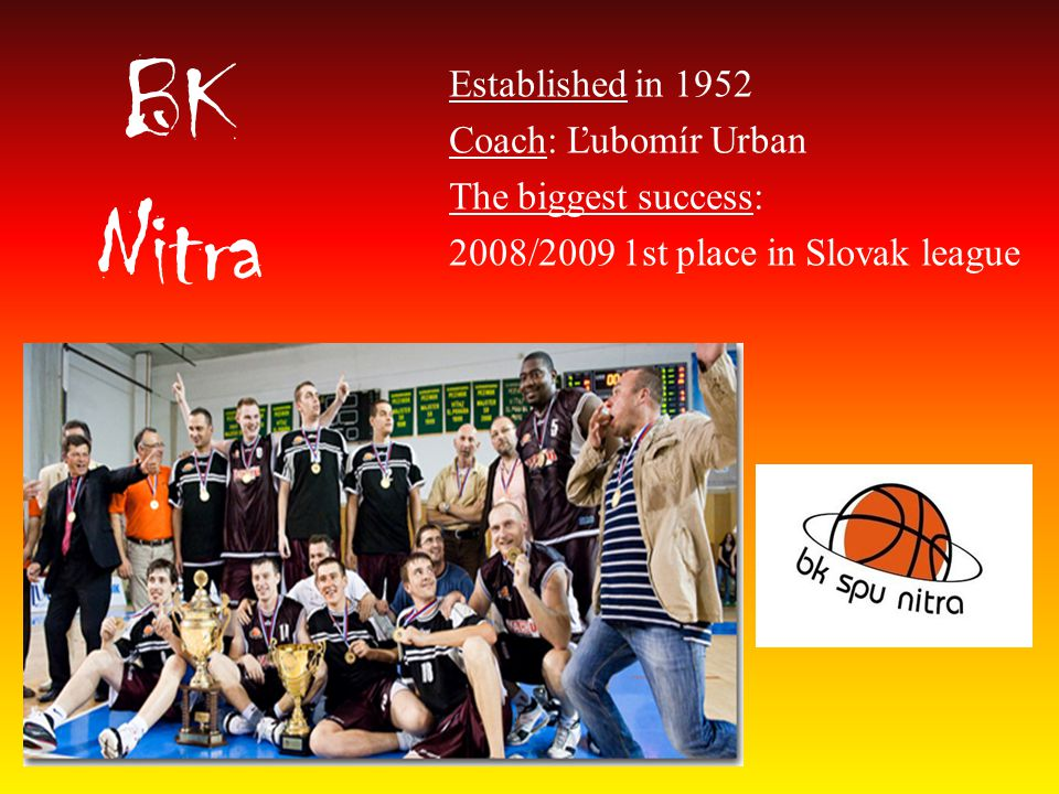 BK Nitra Established in 1952 Coach: Ľubomír Urban The biggest success: 2008/2009 1st place in Slovak league