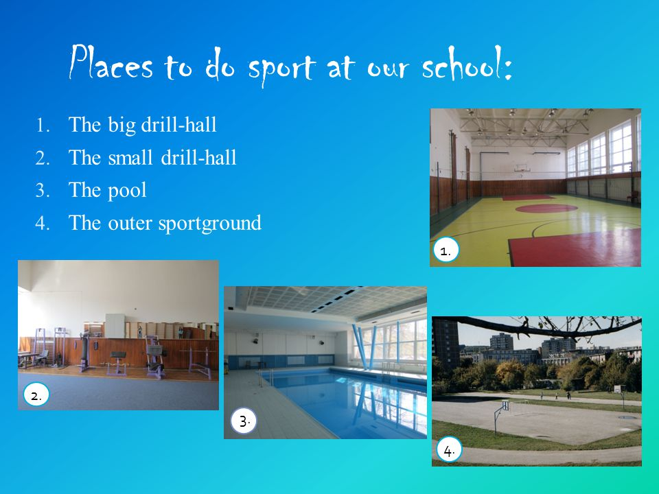 Places to do sport at our school: 1. The big drill-hall 2.