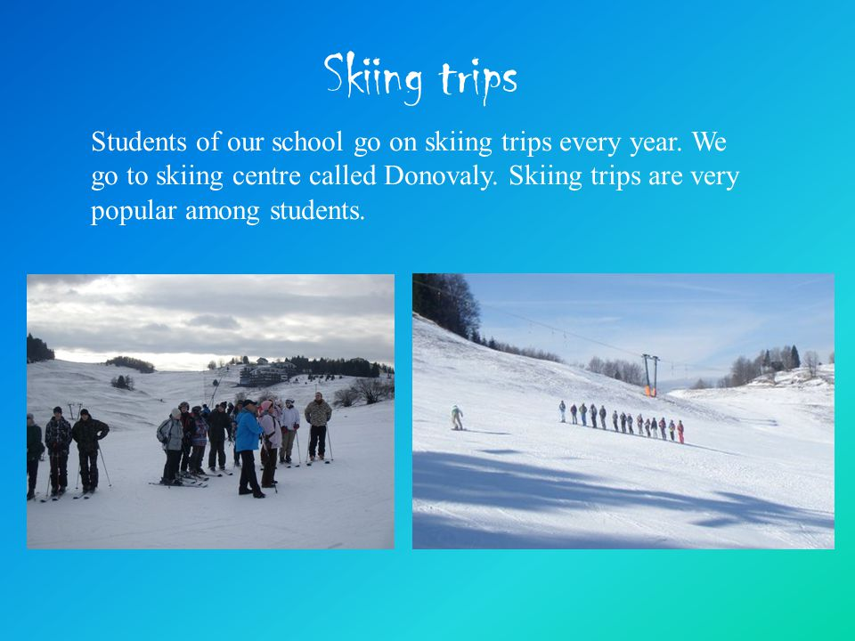 Skiing trips Students of our school go on skiing trips every year.