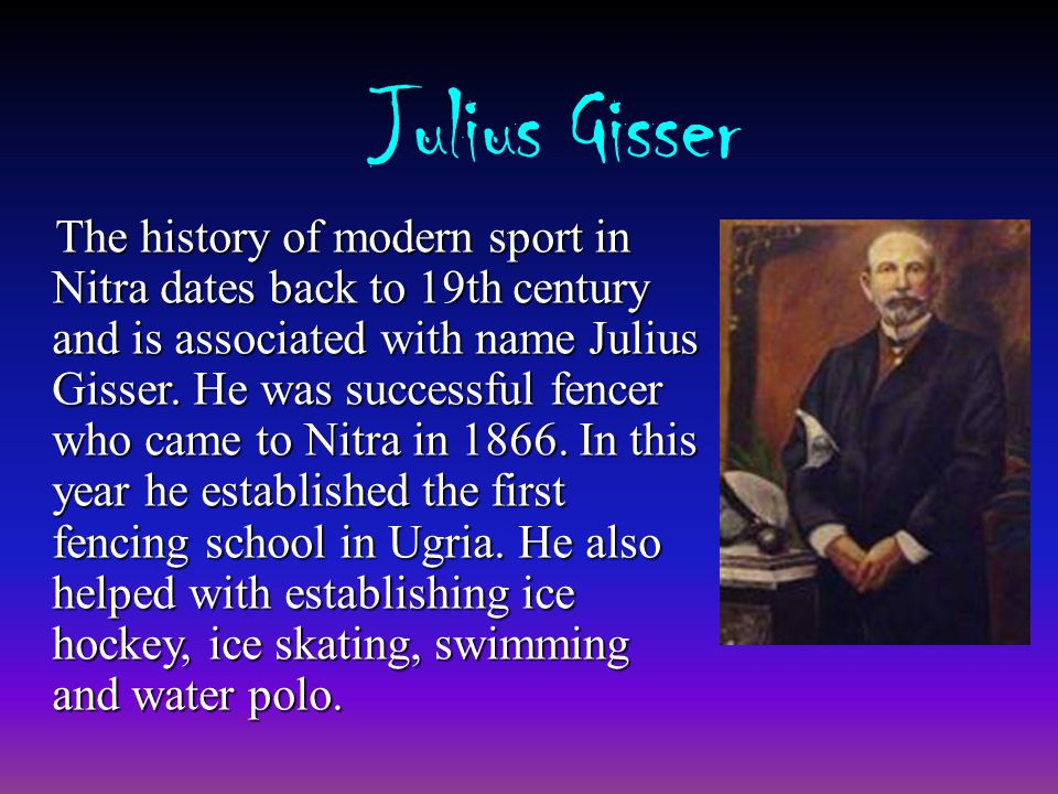 Julius Gisser The history of modern sport in Nitra dates back to 19th century and is associated with name Julius Gisser.