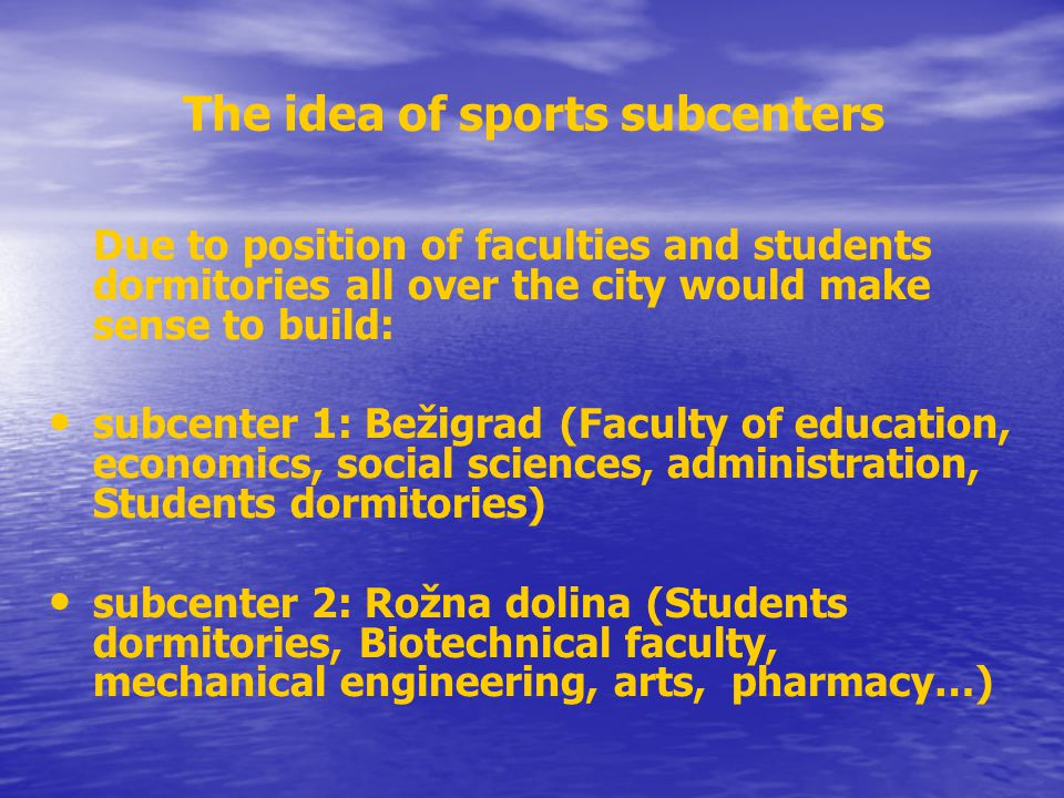 The idea of sports subcenters (cont.) subcenter 3: Gerbičeva (Students dormitories, Faculty of veterinary medicine, mathematics and physics, electrical engineering…) Subcenter 4: Slovan (Faculty of sport, medicine, University swimming center, …) subcenter 5: Politehnika (area under Rožnik – outdoor activities, where there are set up Faculty of chemistry and Faculty of computer and information science)