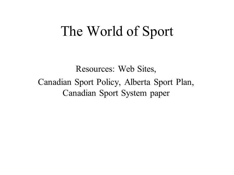 The World of Sport Resources: Web Sites, Canadian Sport Policy, Alberta Sport Plan, Canadian Sport System paper