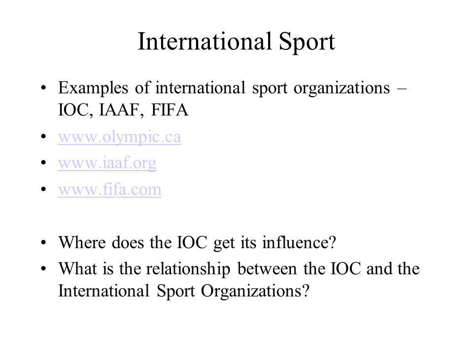International Sport Examples of international sport organizations – IOC, IAAF, FIFA www.olympic.ca www.iaaf.org www.fifa.com Where does the IOC get its influence.