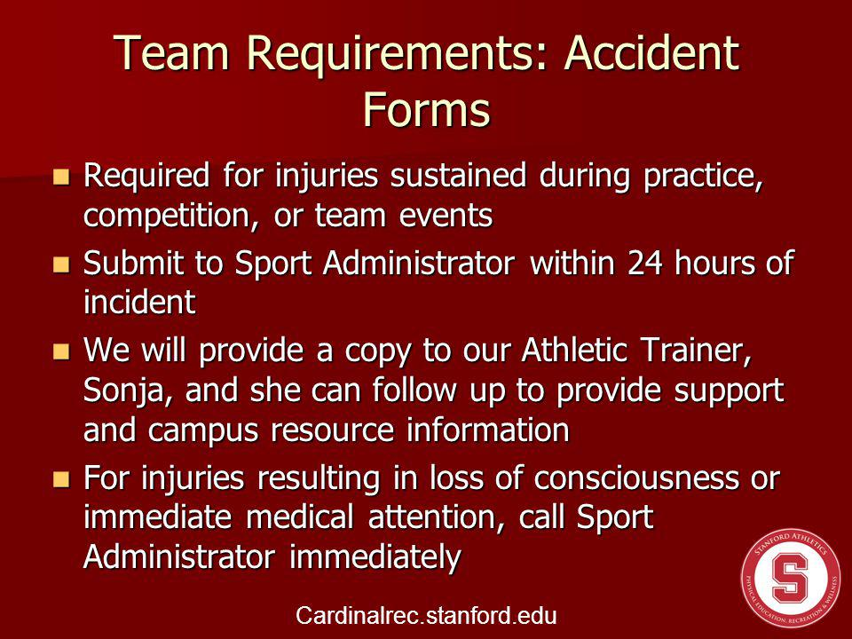 Team Requirements: Accident Forms Required for injuries sustained during practice, competition, or team events Required for injuries sustained during practice, competition, or team events Submit to Sport Administrator within 24 hours of incident Submit to Sport Administrator within 24 hours of incident We will provide a copy to our Athletic Trainer, Sonja, and she can follow up to provide support and campus resource information We will provide a copy to our Athletic Trainer, Sonja, and she can follow up to provide support and campus resource information For injuries resulting in loss of consciousness or immediate medical attention, call Sport Administrator immediately For injuries resulting in loss of consciousness or immediate medical attention, call Sport Administrator immediately Cardinalrec.stanford.edu