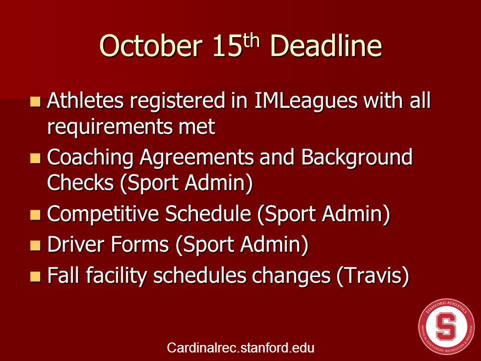 October 15 th Deadline Athletes registered in IMLeagues with all requirements met Athletes registered in IMLeagues with all requirements met Coaching Agreements and Background Checks (Sport Admin) Coaching Agreements and Background Checks (Sport Admin) Competitive Schedule (Sport Admin) Competitive Schedule (Sport Admin) Driver Forms (Sport Admin) Driver Forms (Sport Admin) Fall facility schedules changes (Travis) Fall facility schedules changes (Travis) Cardinalrec.stanford.edu