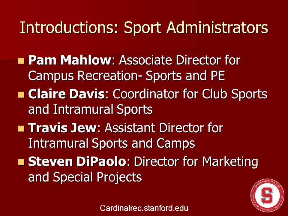Introductions: Sport Administrators Pam Mahlow: Associate Director for Campus Recreation- Sports and PE Pam Mahlow: Associate Director for Campus Recreation- Sports and PE Claire Davis: Coordinator for Club Sports and Intramural Sports Claire Davis: Coordinator for Club Sports and Intramural Sports Travis Jew: Assistant Director for Intramural Sports and Camps Travis Jew: Assistant Director for Intramural Sports and Camps Steven DiPaolo: Director for Marketing and Special Projects Steven DiPaolo: Director for Marketing and Special Projects Cardinalrec.stanford.edu