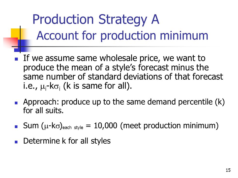 15 Production Strategy A Account for production minimum If we assume same wholesale price, we want to produce the mean of a styles forecast minus the