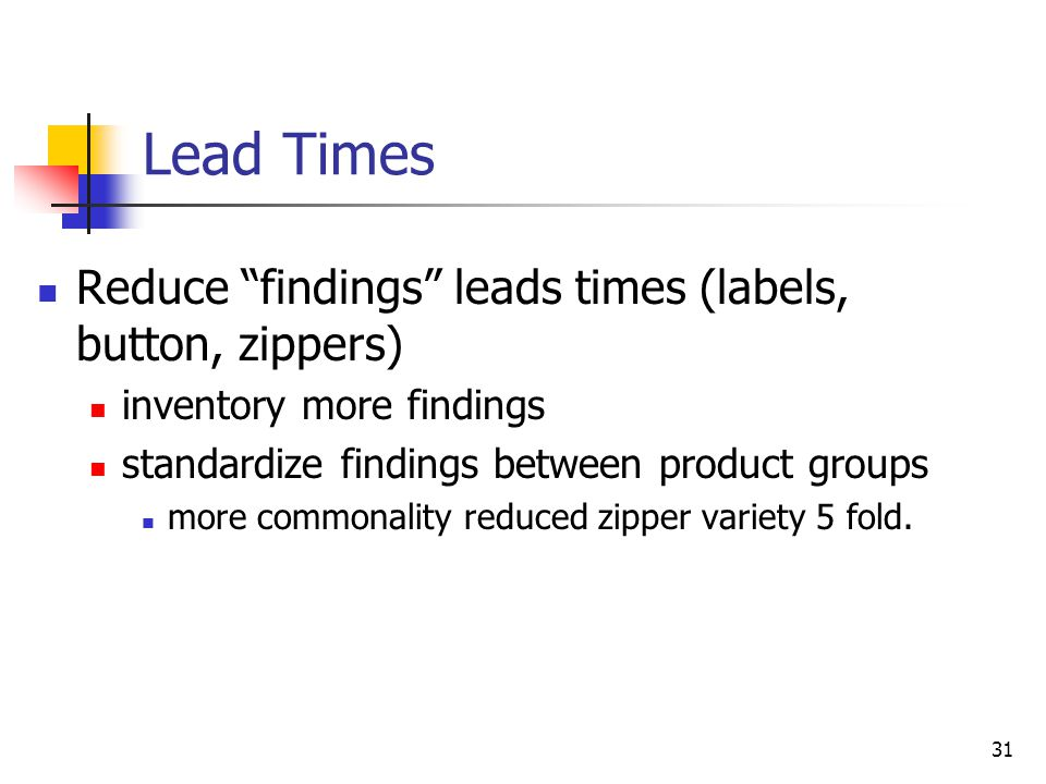 31 Lead Times Reduce findings leads times (labels, button, zippers) inventory more findings standardize findings between product groups more commonali
