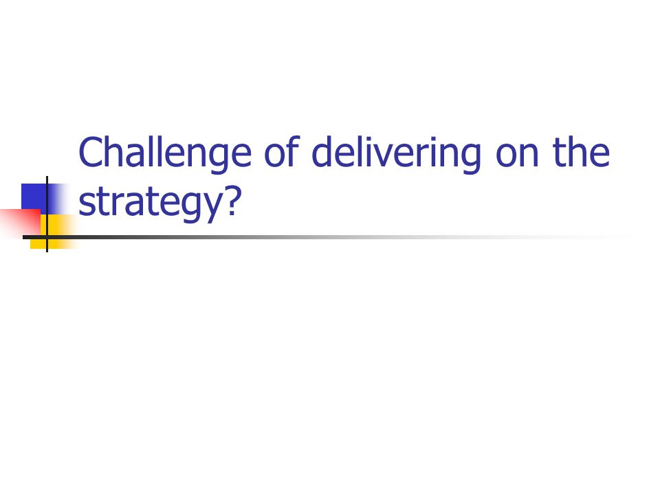 Challenge of delivering on the strategy?