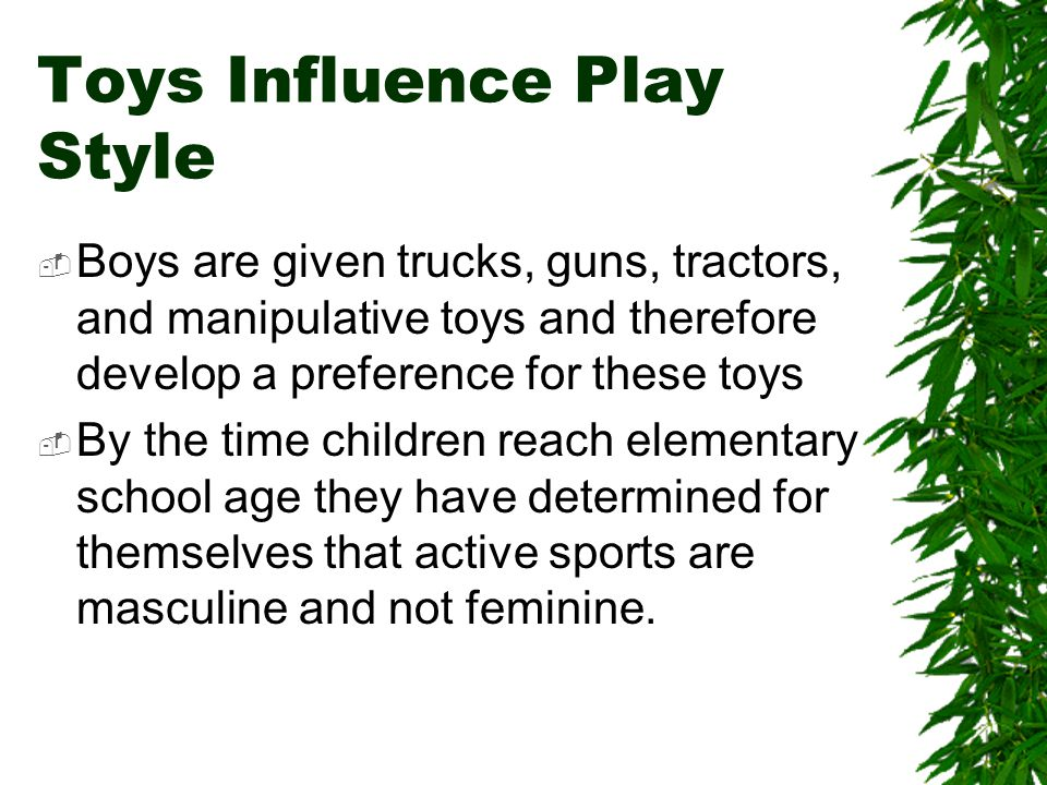 Toys Influence Play Style Boys are given trucks, guns, tractors, and manipulative toys and therefore develop a preference for these toys By the time children reach elementary school age they have determined for themselves that active sports are masculine and not feminine.